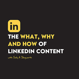 The what, why and how of LinkedIn content with Sally A Illingworth